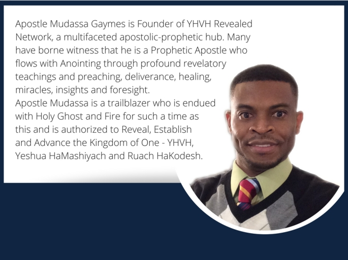Apostle Gaymes is Founder of YHVH Revealed Network, a multifaceted apostolic-prophetic hub. Many have borne witness that he is a Prophetic Apostle who flows with Anointing through profou